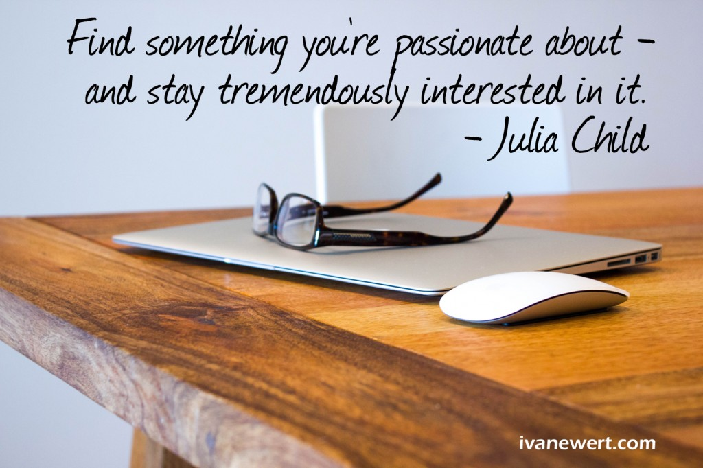 Find something you're passionate about, and stay tremendously interested in. - Julia Child